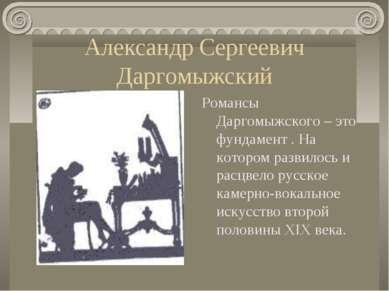 Александр Сергеевич Даргомыжский Романсы Даргомыжского – это фундамент . На к...