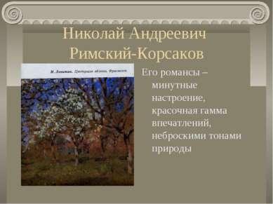 Николай Андреевич Римский-Корсаков Его романсы – минутные настроение, красочн...