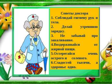 Советы доктора 1. Соблюдай гигиену рук и тела. 2. Делай утреннюю зарядку. 3. ...