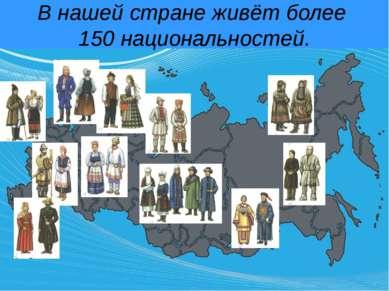 В нашей стране живёт более 150 национальностей.