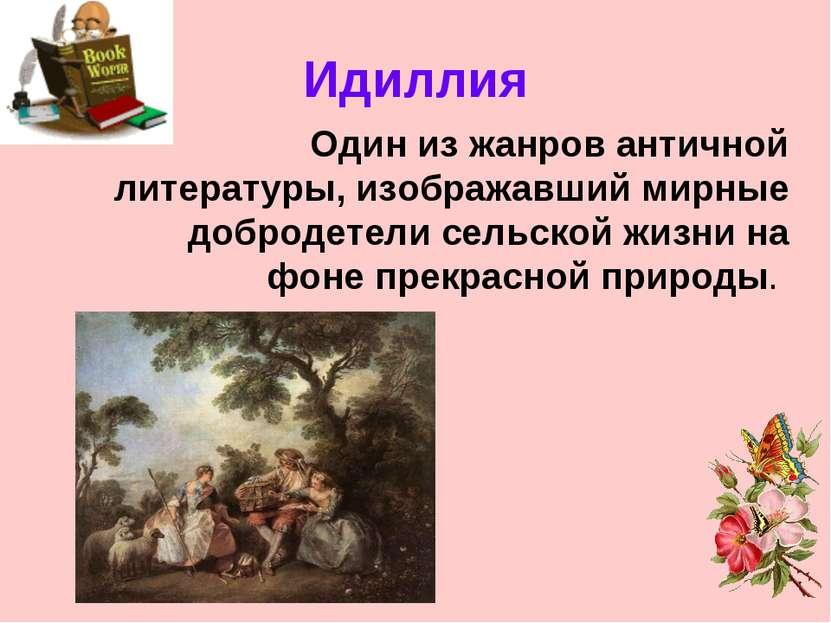 Идиллия Один из жанров античной литературы, изображавший мирные добродетели с...