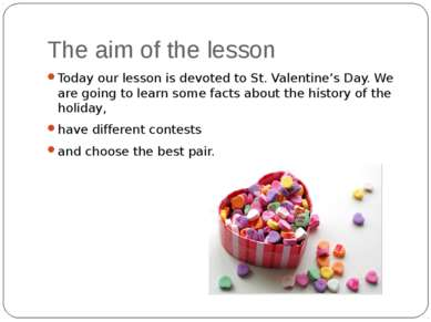 The aim of the lesson Today our lesson is devoted to St. Valentine's Day. We ...