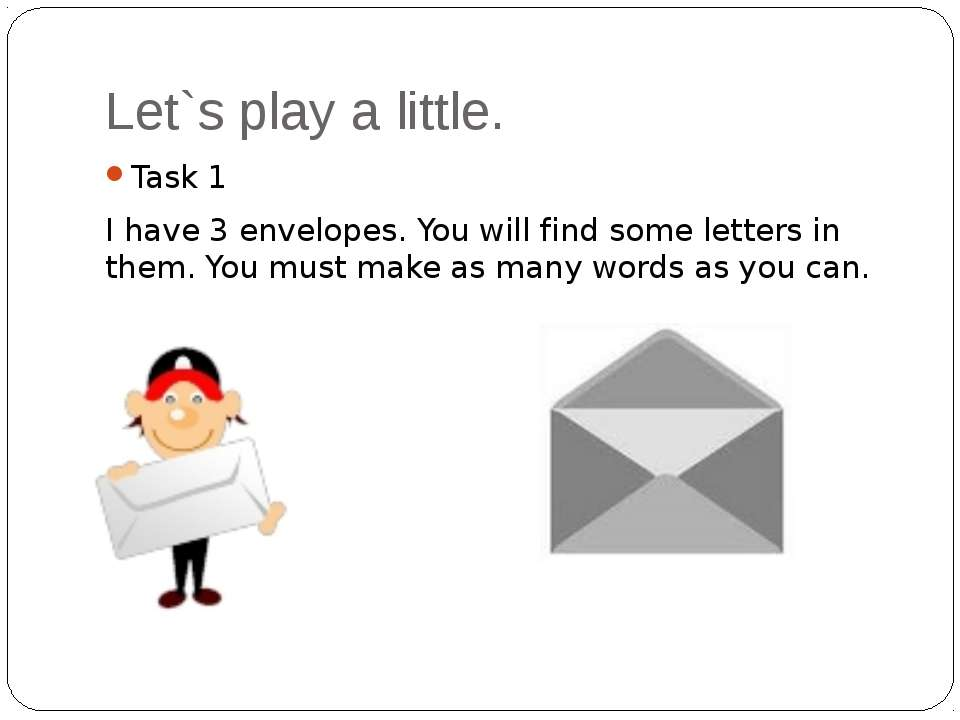 Let`s play a little. Task 1 I have 3 envelopes. You will find some letters in...