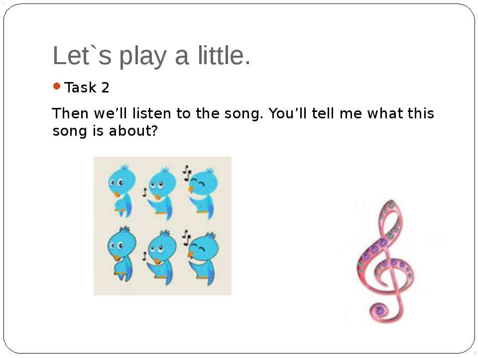 Let`s play a little. Task 2 Then we'll listen to the song. You'll tell me wha...