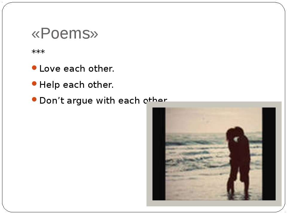 «Poems» *** Love each other. Help each other. Don't argue with each other.