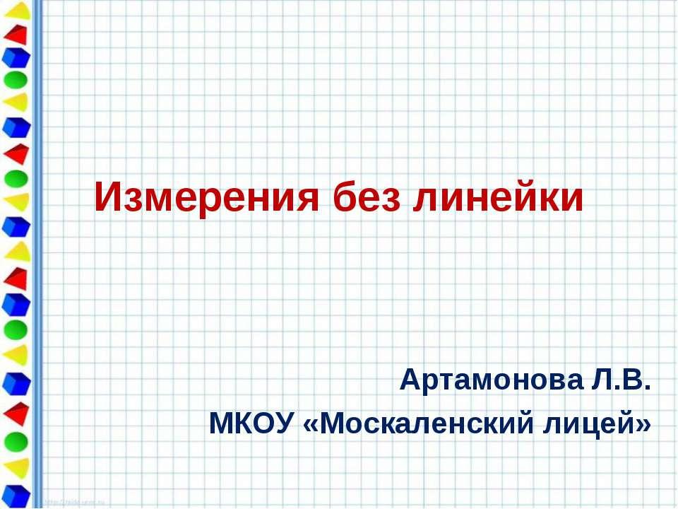 Измерения без линейки Артамонова Л.В. МКОУ «Москаленский лицей»