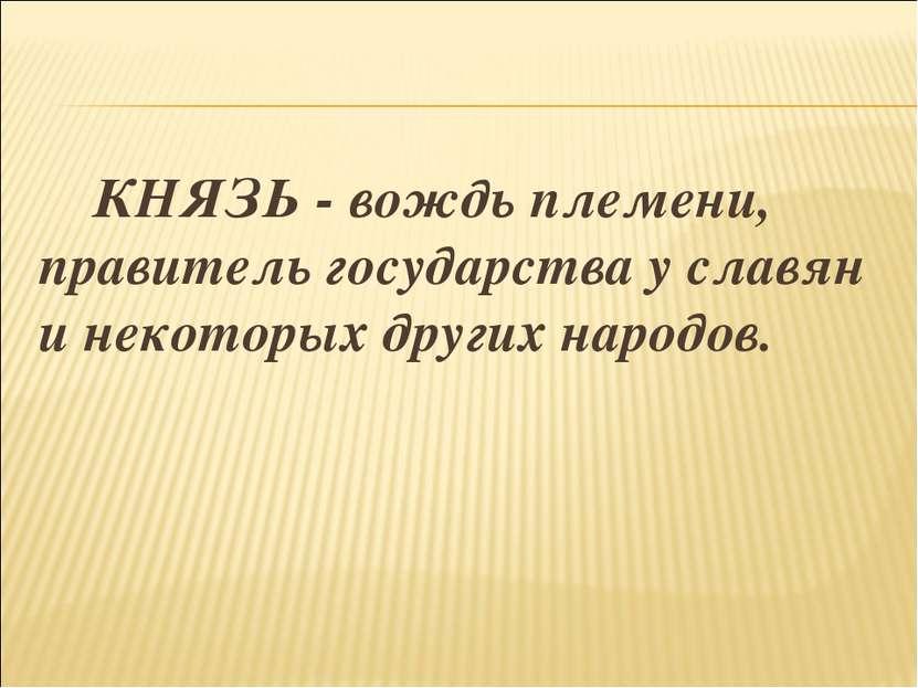 КНЯЗЬ - вождь племени, правитель государства у славян и некоторых других наро...