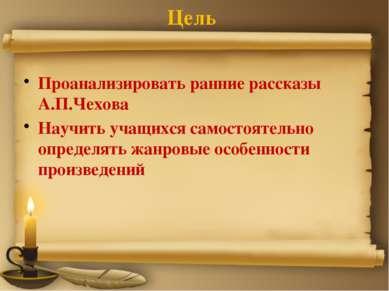 Цель Проанализировать ранние рассказы А.П.Чехова Научить учащихся самостоятел...