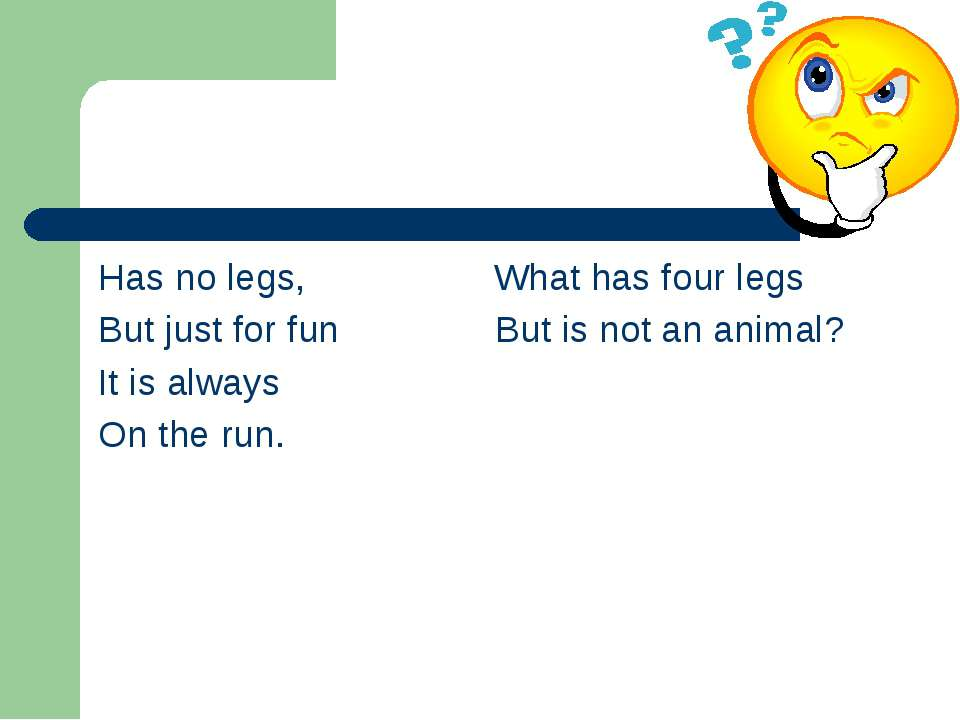 Has no legs, What has four legs But just for fun But is not an animal? It is ...