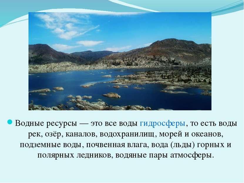 Водные ресурсы — это все воды гидросферы, то есть воды рек, озёр, каналов, во...