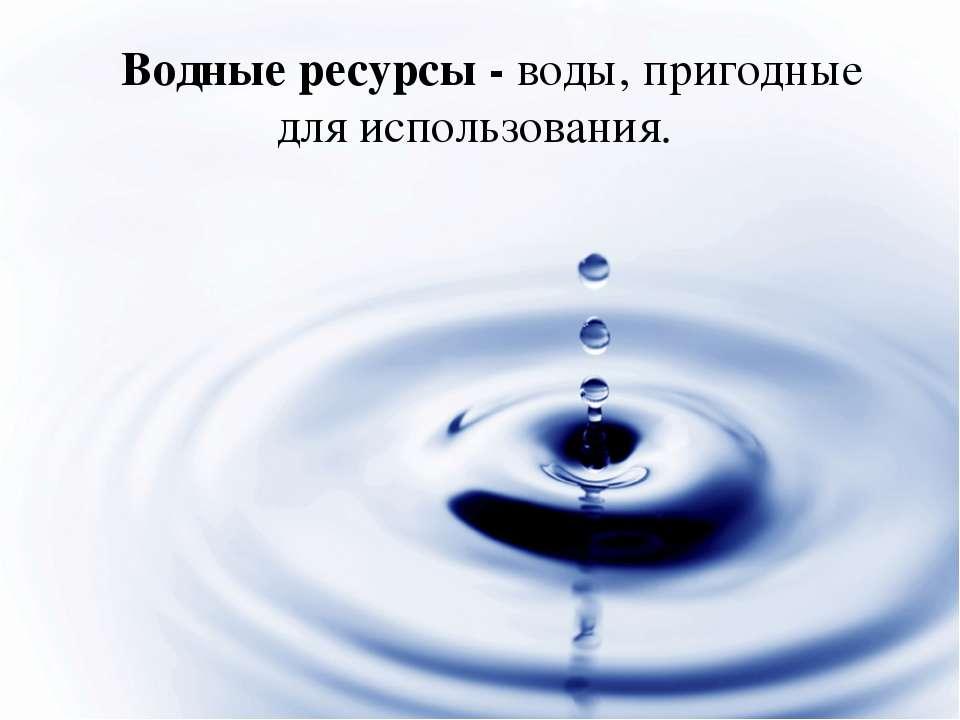 Водные ресурсы - воды, пригодные для использования.