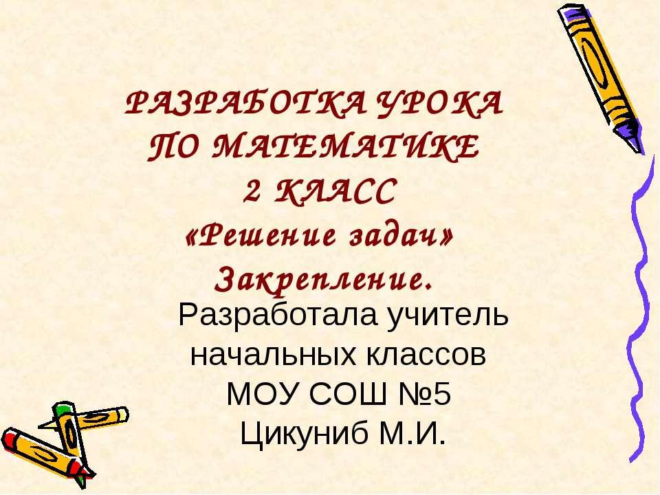 РАЗРАБОТКА УРОКА ПО МАТЕМАТИКЕ 2 КЛАСС «Решение задач» Закрепление. Разработа...