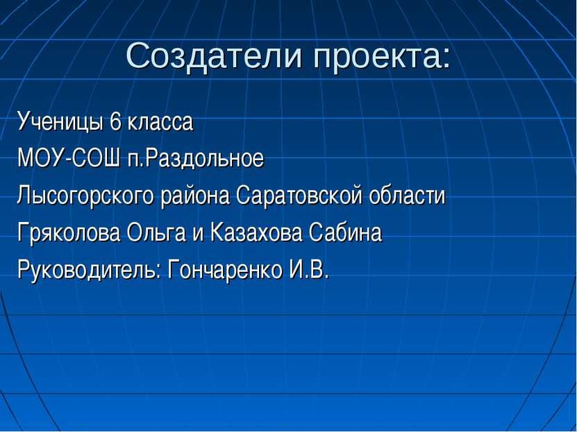 Создатели проекта: Ученицы 6 класса МОУ-СОШ п.Раздольное Лысогорского района ...
