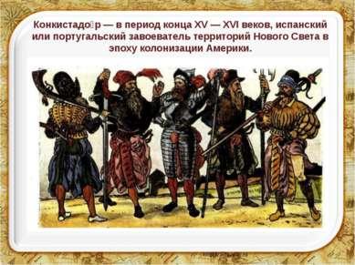 Конкистадо р — в период конца XV — XVI веков, испанский или португальский зав...