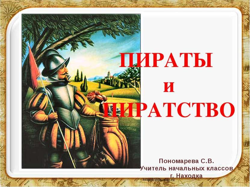 ПИРАТЫ и ПИРАТСТВО Пономарева С.В. Учитель начальных классов г. Находка