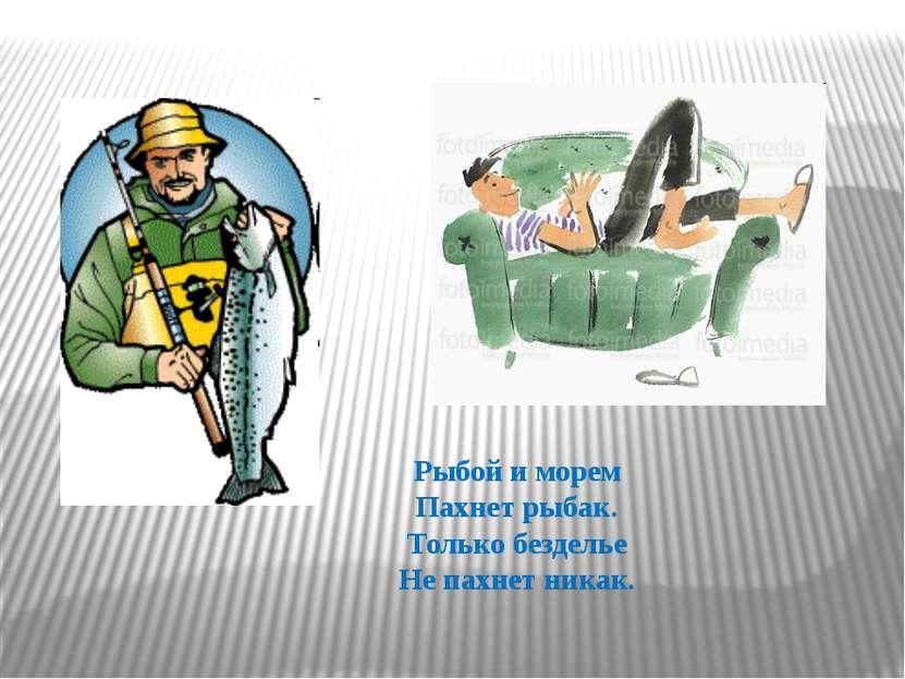 Рыбой и морем Пахнет рыбак. Только безделье Не пахнет никак.