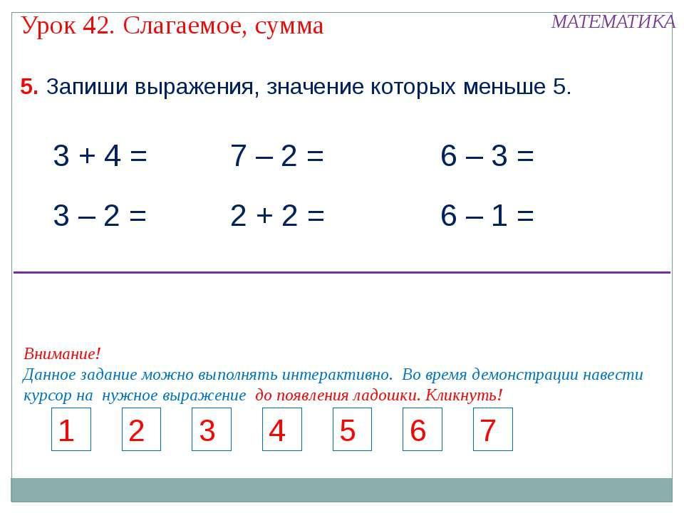 5. Запиши выражения, значение которых меньше 5. 3 + 4 = 7 – 2 = 3 – 2 = 2 + 2...
