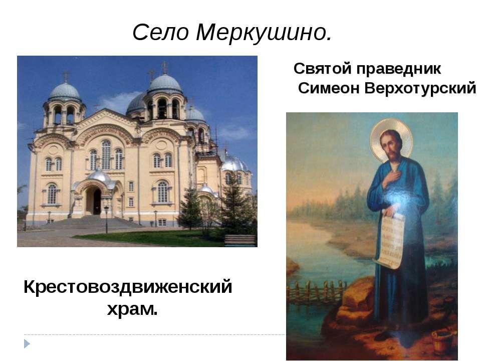Село Меркушино. Крестовоздвиженский храм. Святой праведник Симеон Верхотурский