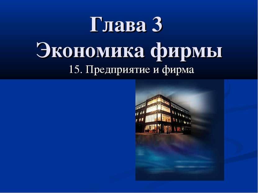 Глава 3 Экономика фирмы 15. Предприятие и фирма 15. Предприятие и фирма