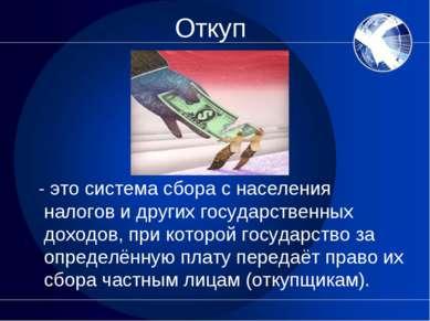 Откуп - это система сбора с населения налогов и других государственных доходо...
