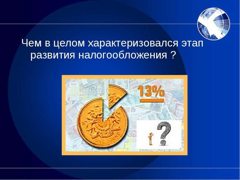 Чем в целом характеризовался этап развития налогообложения ?