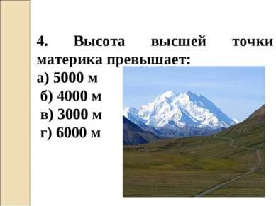 4. Высота высшей точки материка превышает: а) 5000 м б) 4000 м в) 3000 м г) 6...