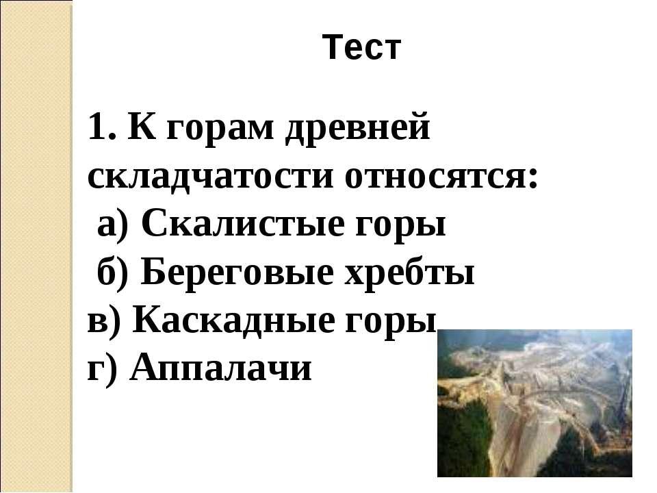 Тест 1. К горам древней складчатости относятся: а) Скалистые горы б) Береговы...