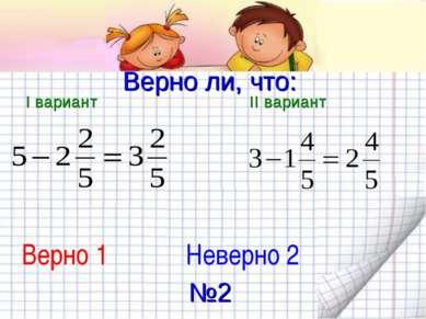 Верно ли, что: I вариант II вариант Верно 1 Неверно 2 №2