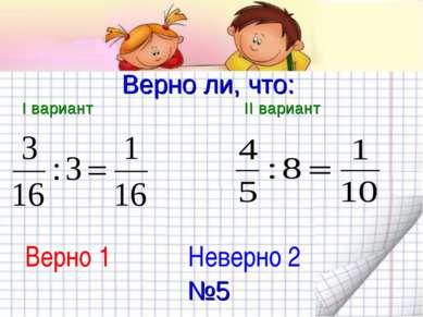 Верно ли, что: I вариант II вариант Верно 1 Неверно 2 №5