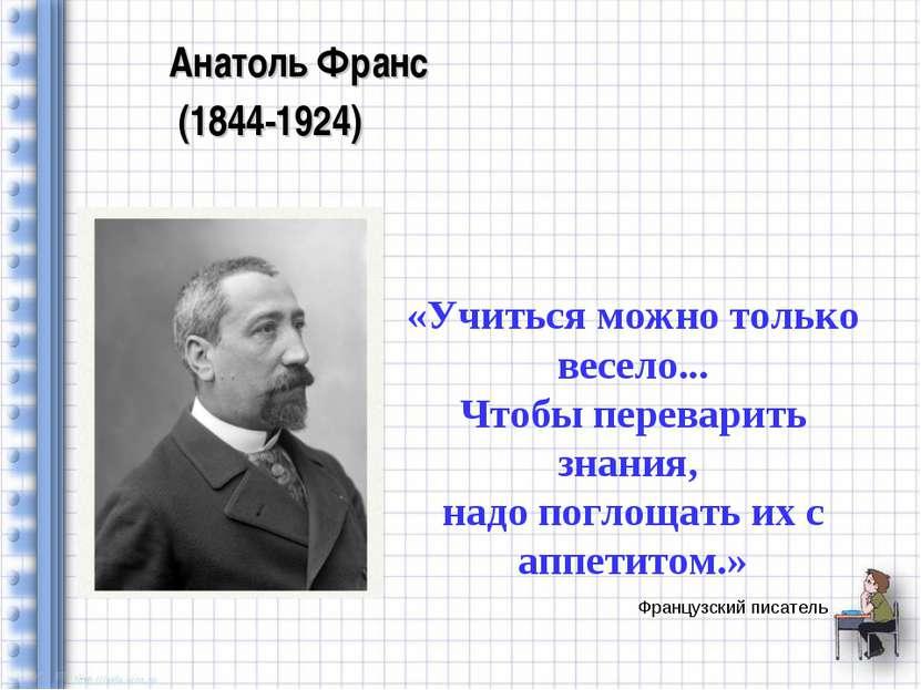 Французский писатель Анатоль Франс (1844-1924) «Учиться можно только весело.....