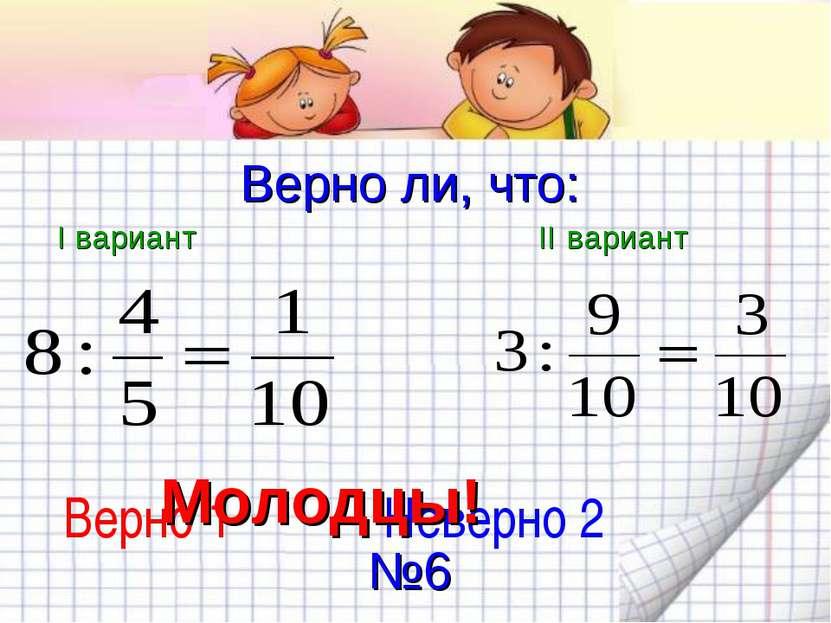 Верно ли, что: I вариант II вариант Верно 1 Неверно 2 Молодцы! №6