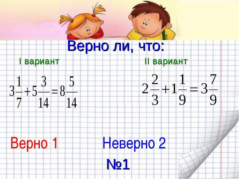 Верно ли, что: I вариант II вариант Верно 1 Неверно 2 №1