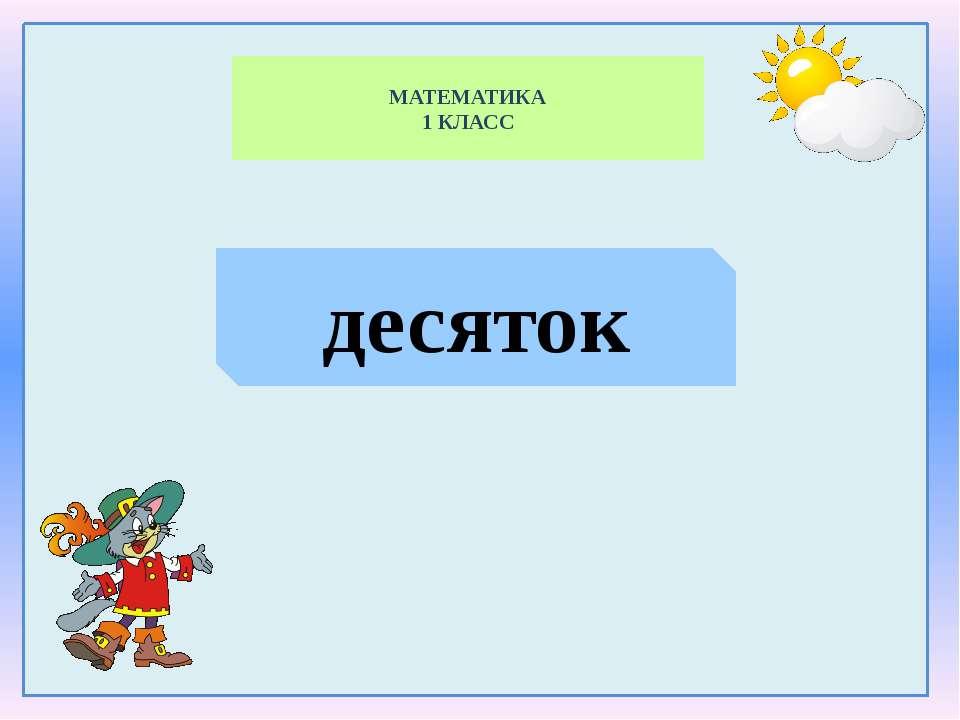 МАТЕМАТИКА 1 КЛАСС десяток