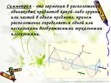 Симметрия-это гармония в расположении одинаковых предметов какой-либо групп...