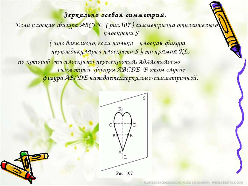 Зеркально осевая симметрия. ЕслиплоскаяфигураABCDE ( рис.107 ) симметрич...