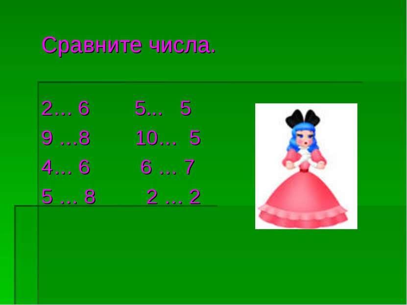 Сравните числа. 2… 6 5... 5 9 …8 10… 5 4… 6 6 … 7 5 … 8 2 … 2