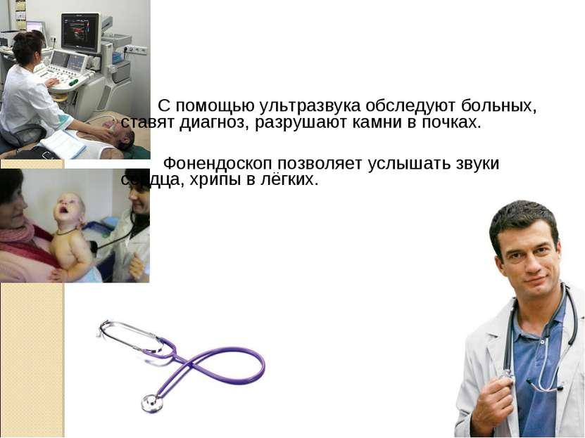 С помощью ультразвука обследуют больных, ставят диагноз, разрушают камни в по...