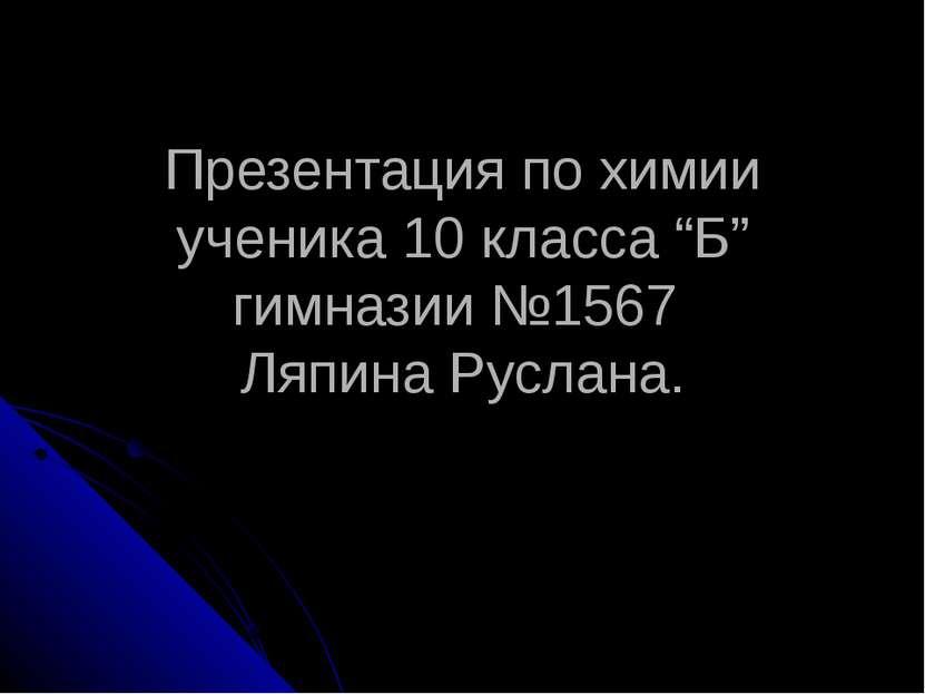 "Презентация по химии ученика 10 класса ""Б"" гимназии №1567 Ляпина Руслана."