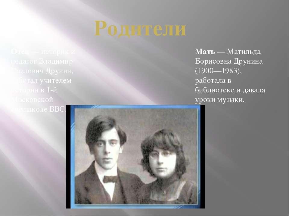 Отец— историк и педагог Владимир Павлович Друнин, работал учителем истории в...