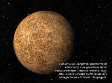 Планеты же, напротив, двигаются по небосводу, и их движение видно невооружённ...