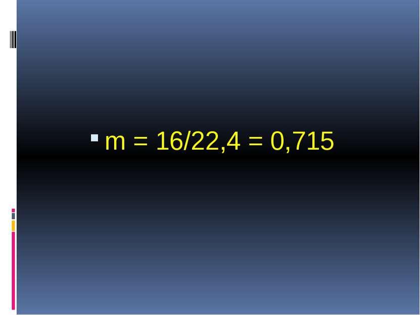 m = 16/22,4 = 0,715