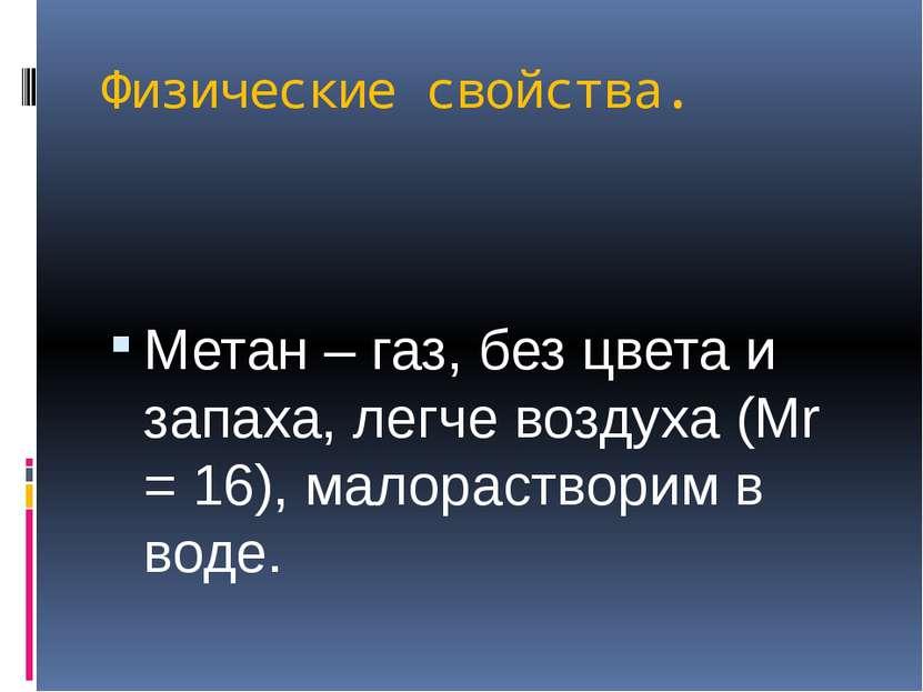 Физические свойства. Метан – газ, без цвета и запаха, легче воздуха (Мr = 16)...