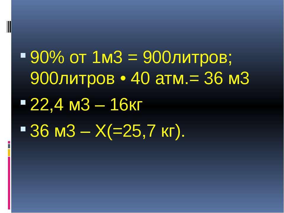 90% от 1м3 = 900литров; 900литров • 40 атм.= 36 м3 22,4 м3 – 16кг 36 м3 – Х(=...