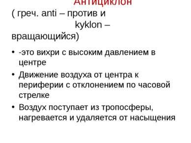 Антициклон ( греч. anti – против и kyklon – вращающийся) -это вихри с высоким...