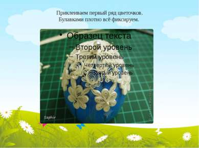 Приклеиваем первый ряд цветочков. Булавками плотно всё фиксируем.
