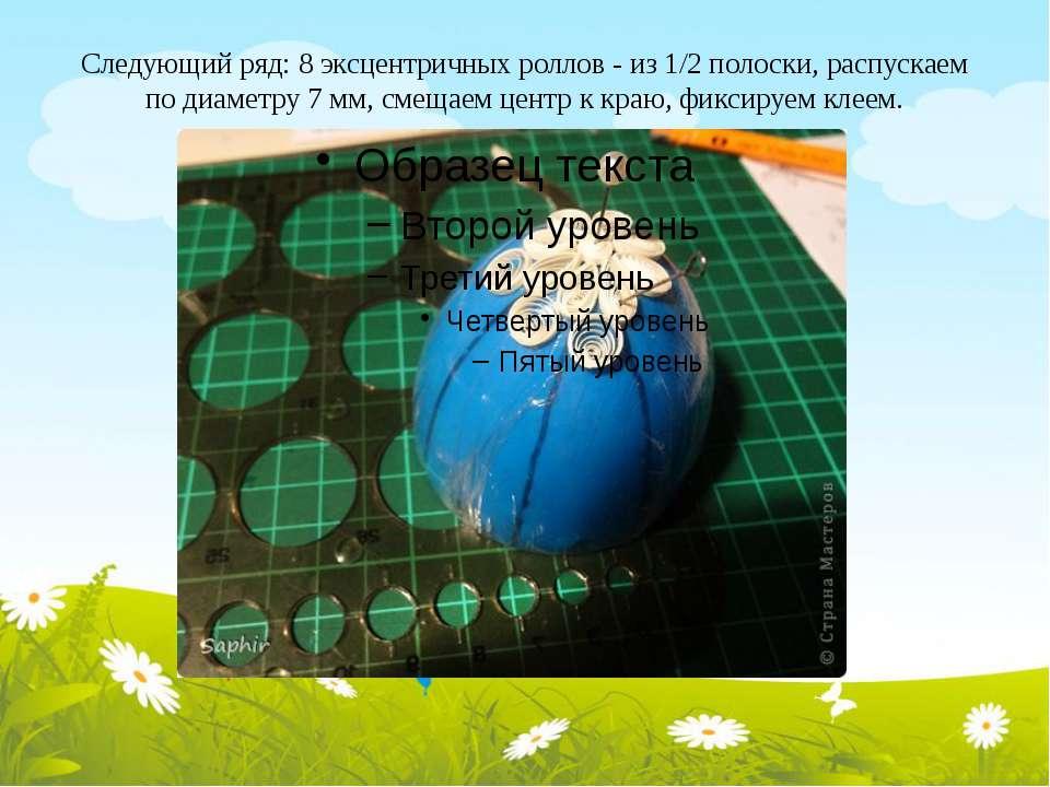 Следующий ряд: 8 эксцентричных роллов - из 1/2 полоски, распускаем по диаметр...