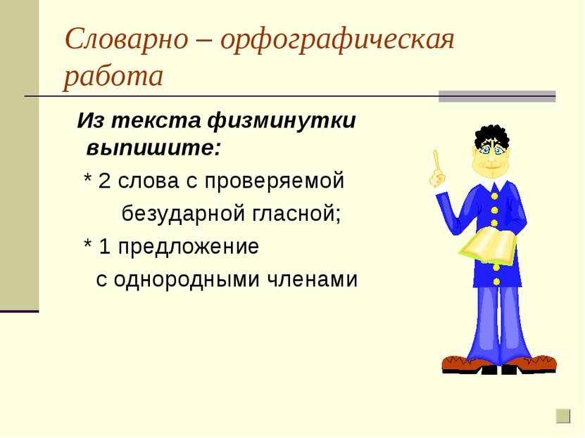 Словарно – орфографическая работа Из текста физминутки выпишите: * 2 слова с ...