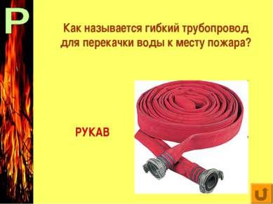 Как называется гибкий трубопровод для перекачки воды к меступожара? РУКАВ
