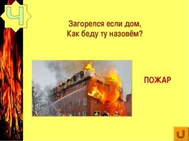 Загорелся если дом, Как беду ту назовём? ПОЖАР