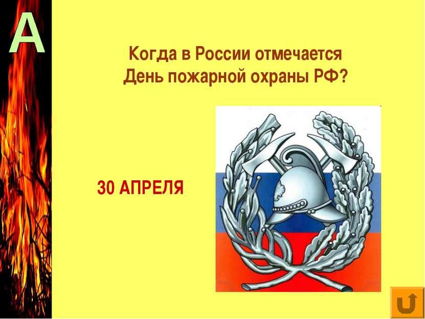 Когда в России отмечается День пожарной охраны РФ? 30 АПРЕЛЯ